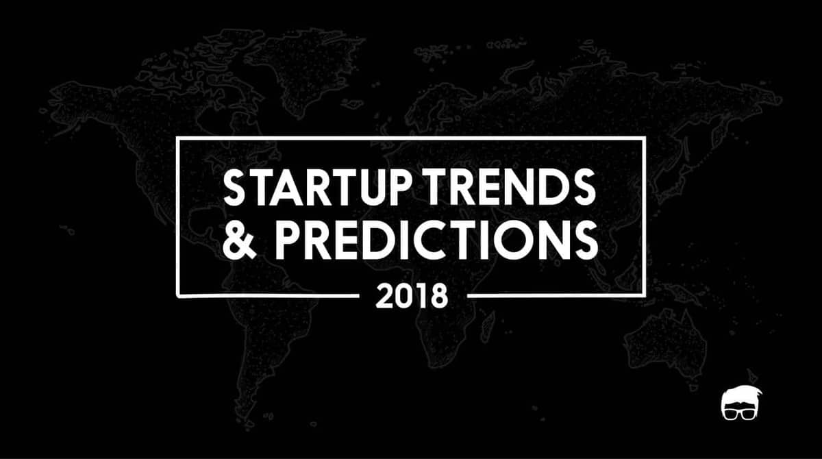 5 Startup Trends & Predictions For 2018